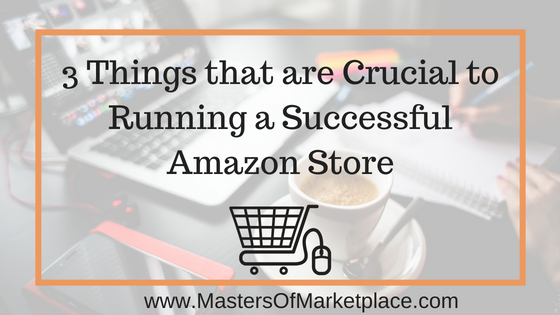 3 Things Crucial to Running a Successful Amazon Store