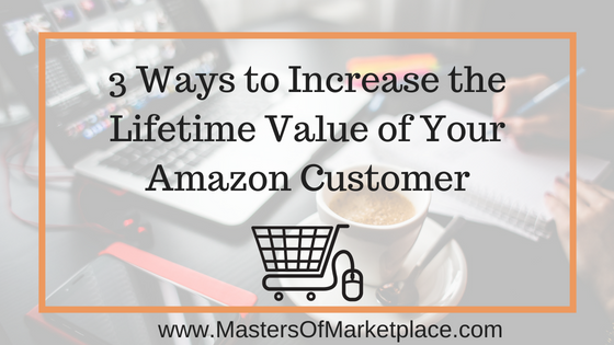 3 Ways to Increase the Lifetime Value of Your Amazon Customer